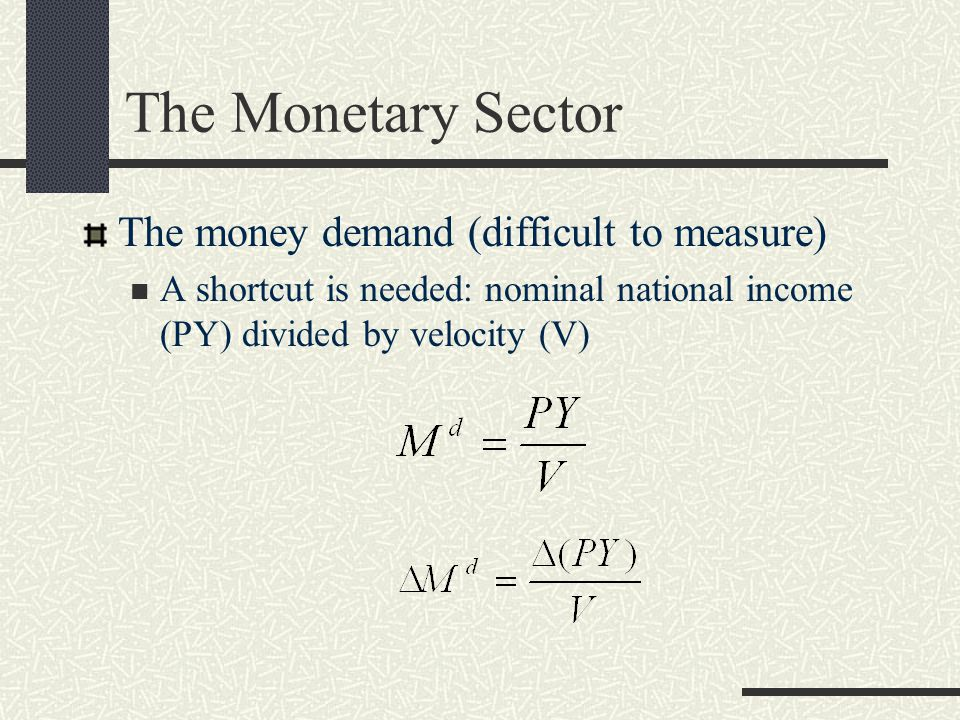 The Monetary Sector The money demand (difficult to measure) A shortcut is needed: nominal national income (PY) divided by velocity (V)