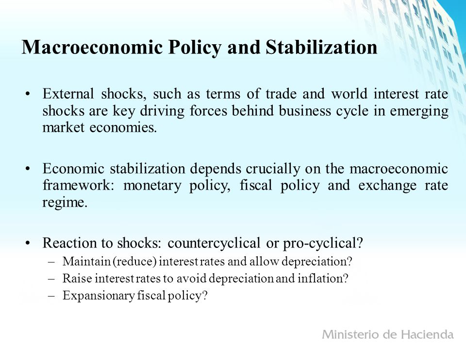 Macroeconomic Policy and Stabilization External shocks, such as terms of trade and world interest rate shocks are key driving forces behind business cycle in emerging market economies.