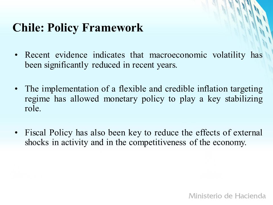 Chile: Policy Framework Recent evidence indicates that macroeconomic volatility has been significantly reduced in recent years.