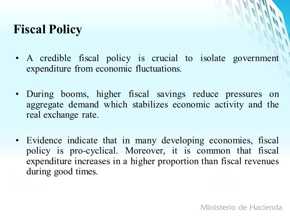 Fiscal Policy A credible fiscal policy is crucial to isolate government expenditure from economic fluctuations.