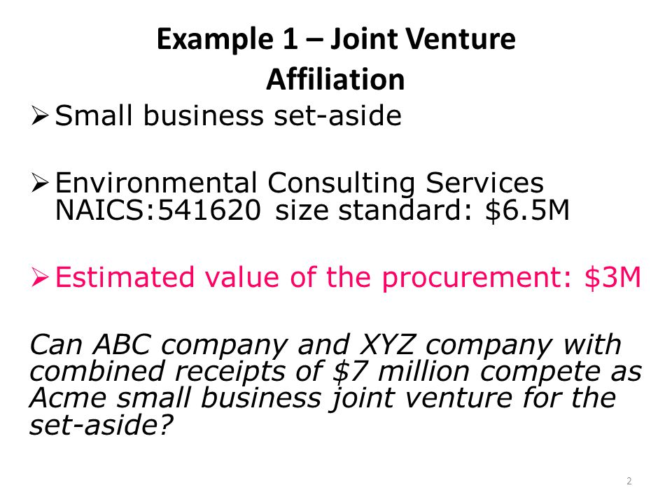 Example 1 – Joint Venture Affiliation  Small business set-aside  Environmental Consulting Services NAICS: size standard: $6.5M  Estimated value of the procurement: $3M Can ABC company and XYZ company with combined receipts of $7 million compete as Acme small business joint venture for the set-aside.