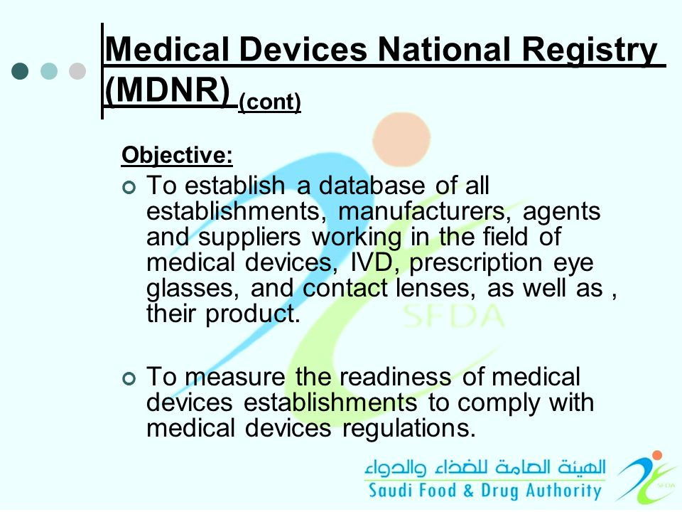 Medical Devices National Registry (MDNR) (cont) Objective: To establish a database of all establishments, manufacturers, agents and suppliers working in the field of medical devices, IVD, prescription eye glasses, and contact lenses, as well as, their product.