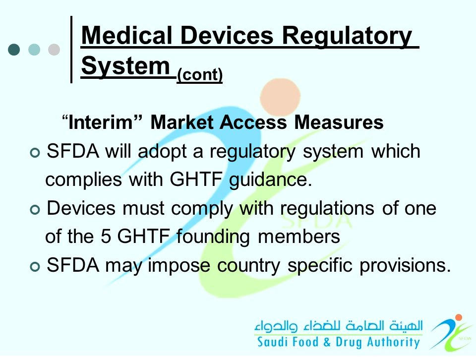 Medical Devices Regulatory System (cont) Interim Market Access Measures SFDA will adopt a regulatory system which complies with GHTF guidance.