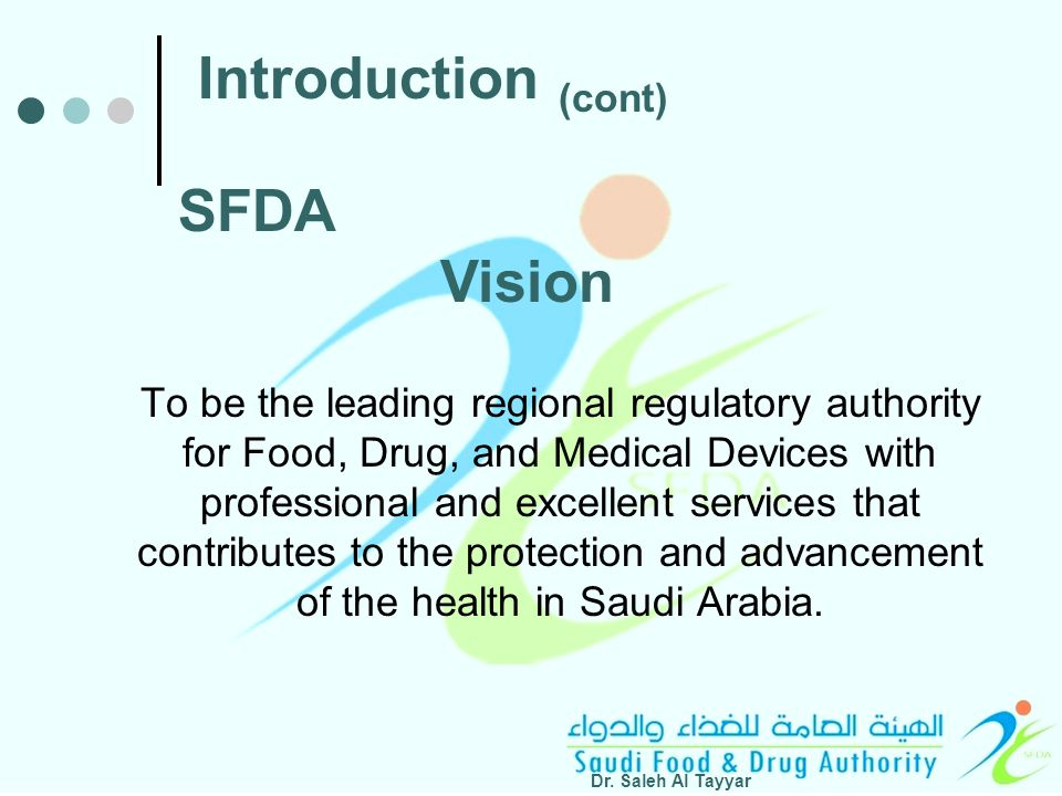 To be the leading regional regulatory authority for Food, Drug, and Medical Devices with professional and excellent services that contributes to the protection and advancement of the health in Saudi Arabia.