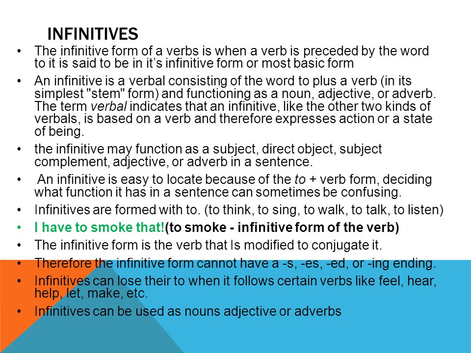 INFINITIVES The infinitive form of a verbs is when a verb is preceded by the word to it is said to be in it's infinitive form or most basic form An infinitive is a verbal consisting of the word to plus a verb (in its simplest stem form) and functioning as a noun, adjective, or adverb.
