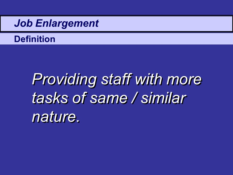 Definition Job Enlargement Providing staff with more tasks of same / similar nature.