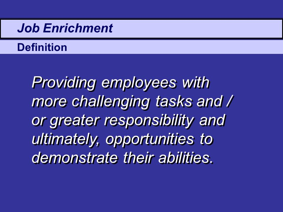 Definition Job Enrichment Providing employees with more challenging tasks and / or greater responsibility and ultimately, opportunities to demonstrate their abilities.