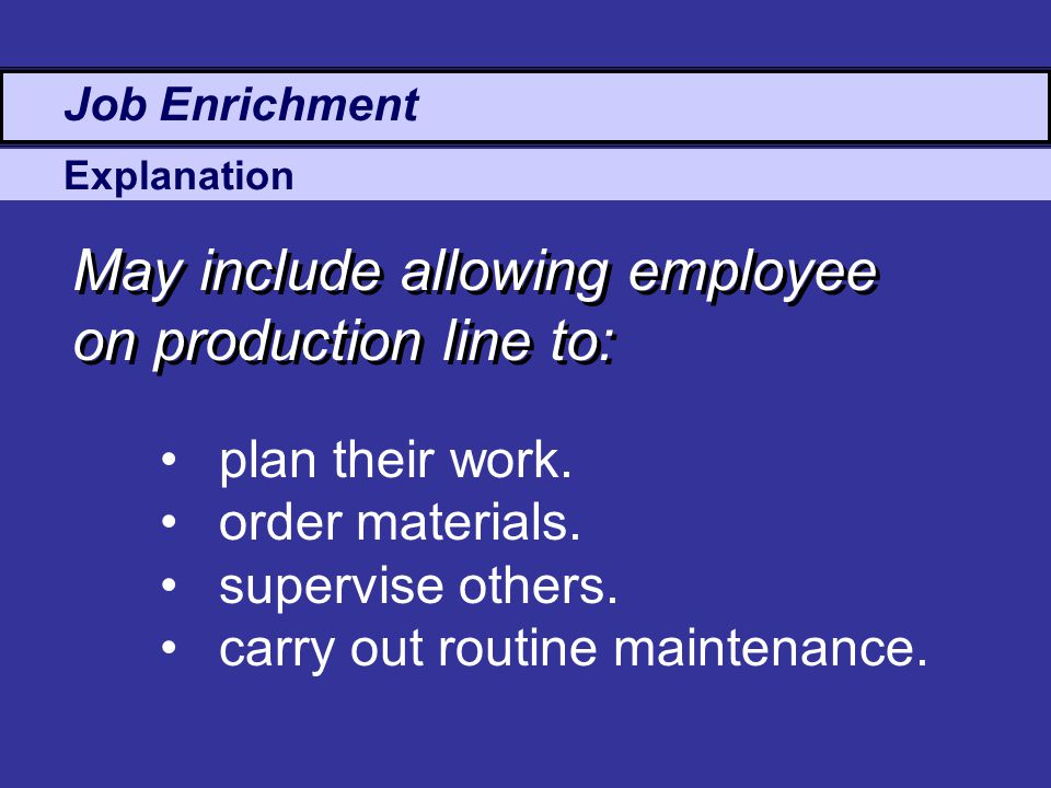 Explanation Job Enrichment May include allowing employee on production line to: plan their work.