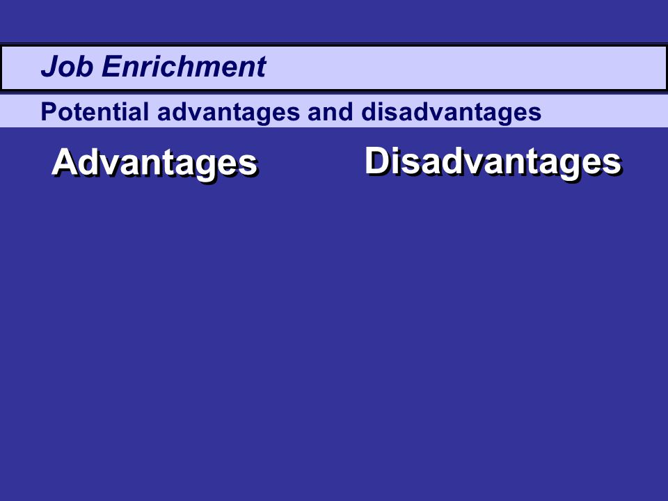 Potential advantages and disadvantages Advantages Disadvantages Job Enrichment