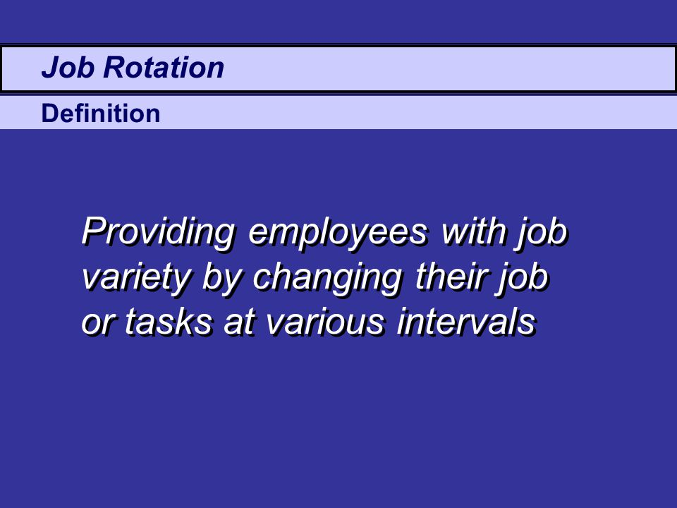 Definition Job Rotation Providing employees with job variety by changing their job or tasks at various intervals