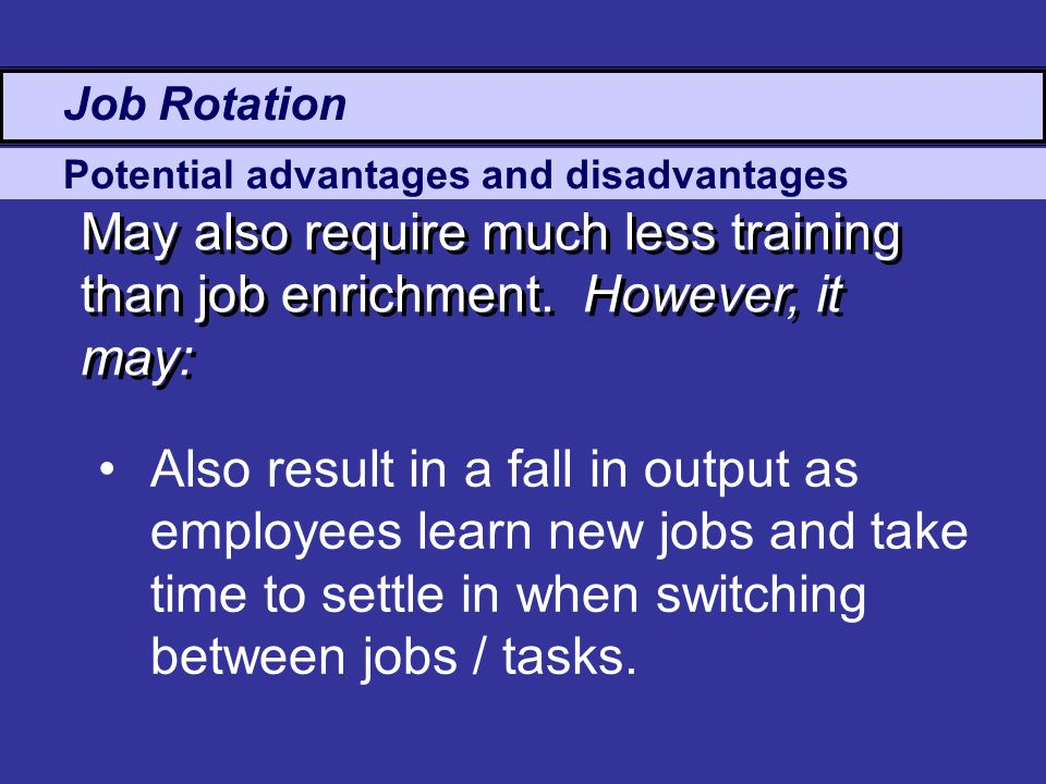Potential advantages and disadvantages Job Rotation May also require much less training than job enrichment.