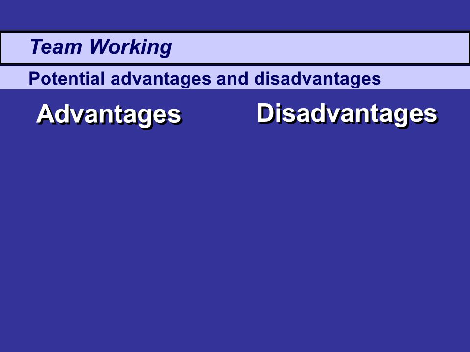 Potential advantages and disadvantages Advantages Disadvantages Team Working
