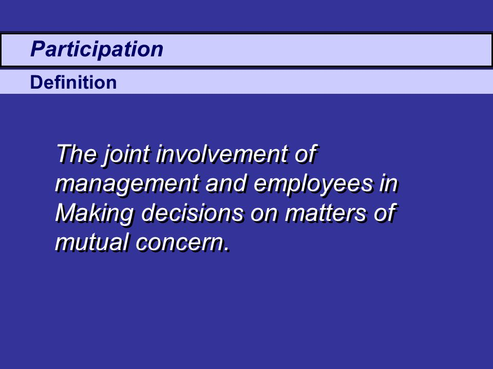 Definition Participation The joint involvement of management and employees in Making decisions on matters of mutual concern.
