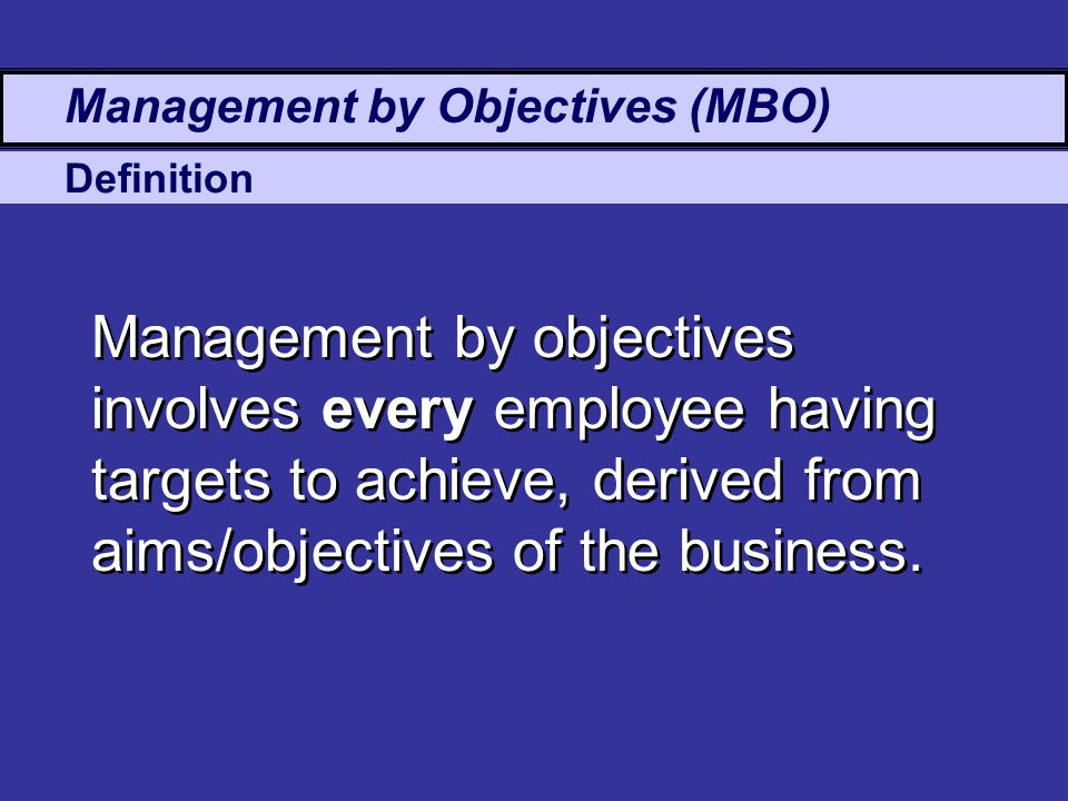 Management by Objectives (MBO) Management by objectives involves every employee having targets to achieve, derived from aims/objectives of the business.