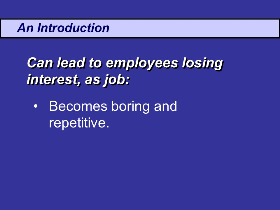 An Introduction Becomes boring and repetitive. Can lead to employees losing interest, as job: