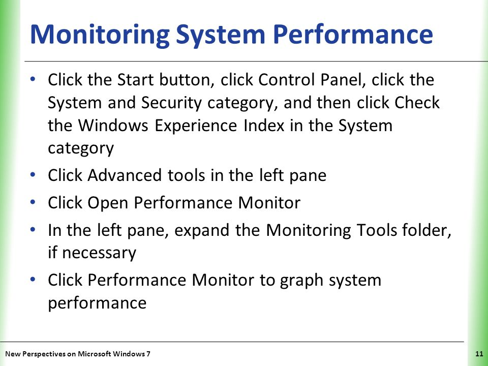 XP Monitoring System Performance Click the Start button, click Control Panel, click the System and Security category, and then click Check the Windows Experience Index in the System category Click Advanced tools in the left pane Click Open Performance Monitor In the left pane, expand the Monitoring Tools folder, if necessary Click Performance Monitor to graph system performance New Perspectives on Microsoft Windows 711
