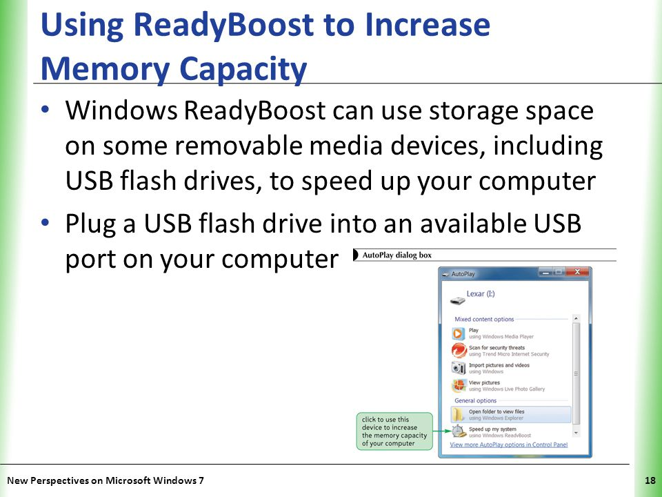 XP Using ReadyBoost to Increase Memory Capacity Windows ReadyBoost can use storage space on some removable media devices, including USB flash drives, to speed up your computer Plug a USB flash drive into an available USB port on your computer New Perspectives on Microsoft Windows 718