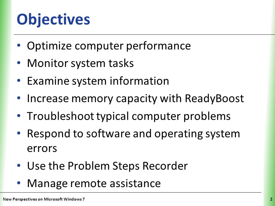 XP Objectives Optimize computer performance Monitor system tasks Examine system information Increase memory capacity with ReadyBoost Troubleshoot typical computer problems Respond to software and operating system errors Use the Problem Steps Recorder Manage remote assistance New Perspectives on Microsoft Windows 72