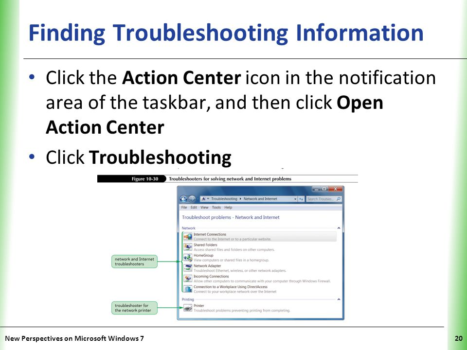 XP Finding Troubleshooting Information Click the Action Center icon in the notification area of the taskbar, and then click Open Action Center Click Troubleshooting New Perspectives on Microsoft Windows 720