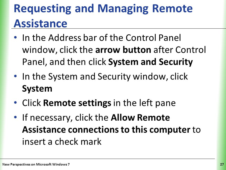 XP Requesting and Managing Remote Assistance In the Address bar of the Control Panel window, click the arrow button after Control Panel, and then click System and Security In the System and Security window, click System Click Remote settings in the left pane If necessary, click the Allow Remote Assistance connections to this computer to insert a check mark New Perspectives on Microsoft Windows 727