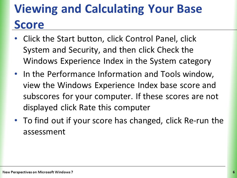 XP Viewing and Calculating Your Base Score Click the Start button, click Control Panel, click System and Security, and then click Check the Windows Experience Index in the System category In the Performance Information and Tools window, view the Windows Experience Index base score and subscores for your computer.