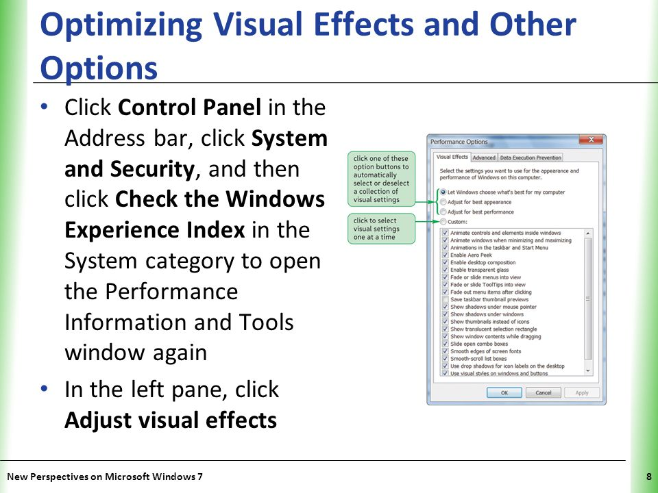 XP Optimizing Visual Effects and Other Options Click Control Panel in the Address bar, click System and Security, and then click Check the Windows Experience Index in the System category to open the Performance Information and Tools window again In the left pane, click Adjust visual effects New Perspectives on Microsoft Windows 78