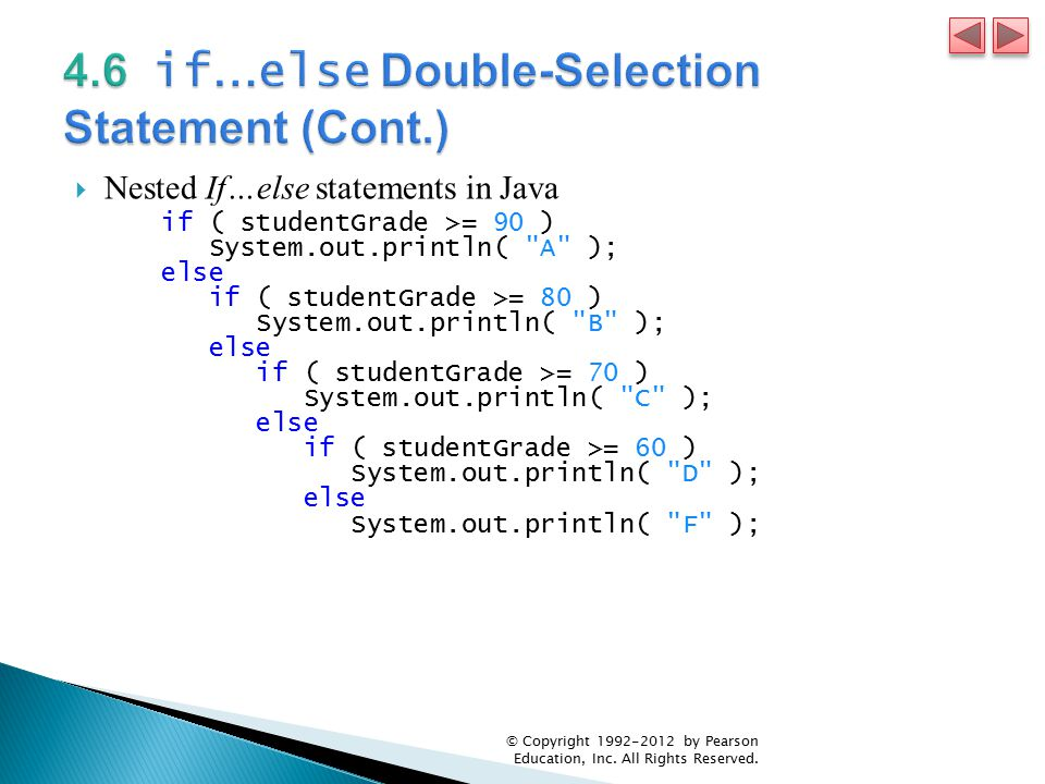  Nested If…else statements in Java if ( studentGrade >= 90 ) System.out.println( A ); else if ( studentGrade >= 80 ) System.out.println( B ); else if ( studentGrade >= 70 ) System.out.println( C ); else if ( studentGrade >= 60 ) System.out.println( D ); else System.out.println( F ); © Copyright by Pearson Education, Inc.