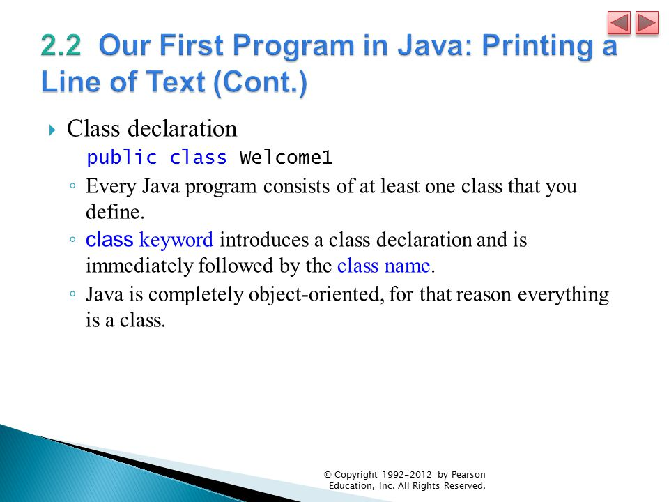  Class declaration public class Welcome1 ◦ Every Java program consists of at least one class that you define.