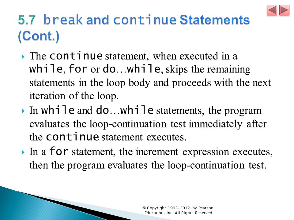  The continue statement, when executed in a while, for or do … while, skips the remaining statements in the loop body and proceeds with the next iteration of the loop.