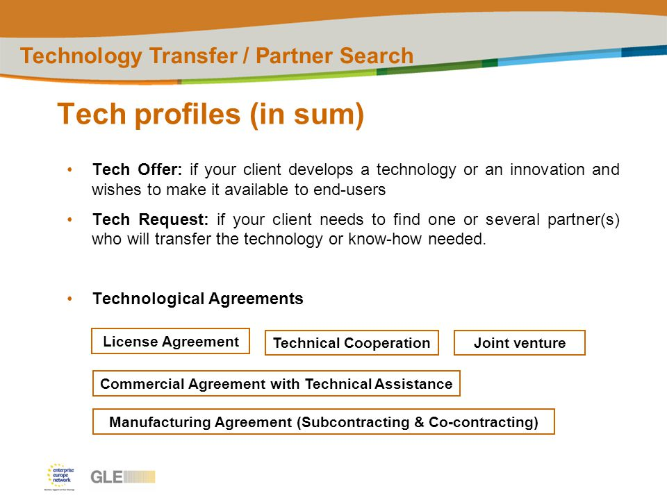 Tech profiles (in sum) Technology Transfer / Partner Search Tech Offer: if your client develops a technology or an innovation and wishes to make it available to end-users Tech Request: if your client needs to find one or several partner(s) who will transfer the technology or know-how needed.