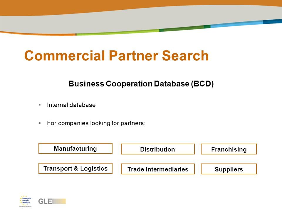 Commercial Partner Search Business Cooperation Database (BCD)  Internal database  For companies looking for partners: Manufacturing DistributionFranchising Transport & Logistics Trade IntermediariesSuppliers