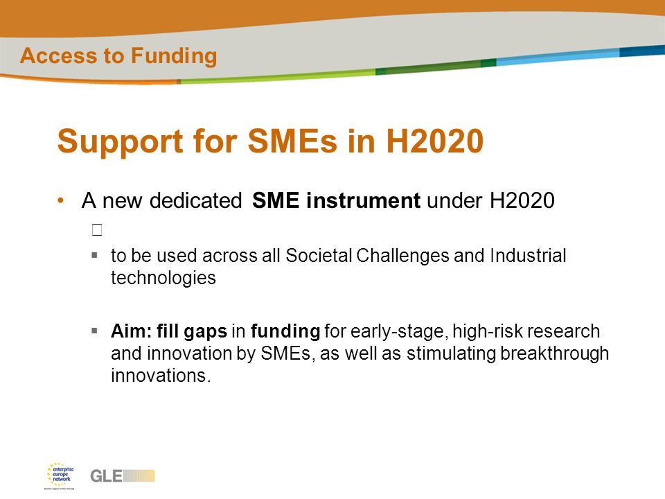 Support for SMEs in H2020 A new dedicated SME instrument under H2020  to be used across all Societal Challenges and Industrial technologies  Aim: fill gaps in funding for early-stage, high-risk research and innovation by SMEs, as well as stimulating breakthrough innovations.