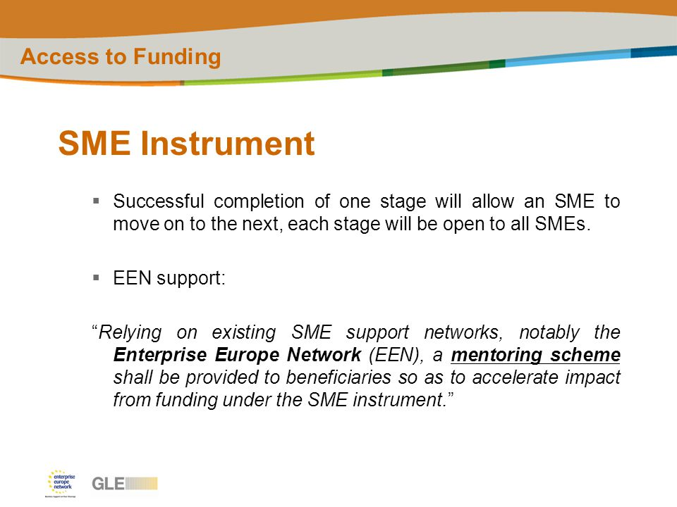 SME Instrument  Successful completion of one stage will allow an SME to move on to the next, each stage will be open to all SMEs.