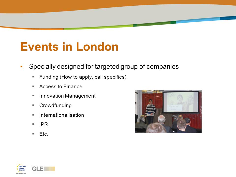 Events in London Specially designed for targeted group of companies  Funding (How to apply, call specifics)  Access to Finance  Innovation Management  Crowdfunding  Internationalisation  IPR  Etc.