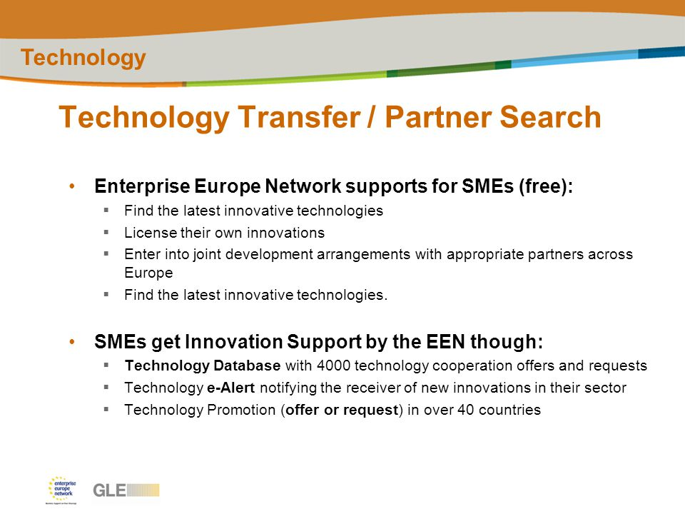 Technology Transfer / Partner Search Technology Enterprise Europe Network supports for SMEs (free):  Find the latest innovative technologies  License their own innovations  Enter into joint development arrangements with appropriate partners across Europe  Find the latest innovative technologies.