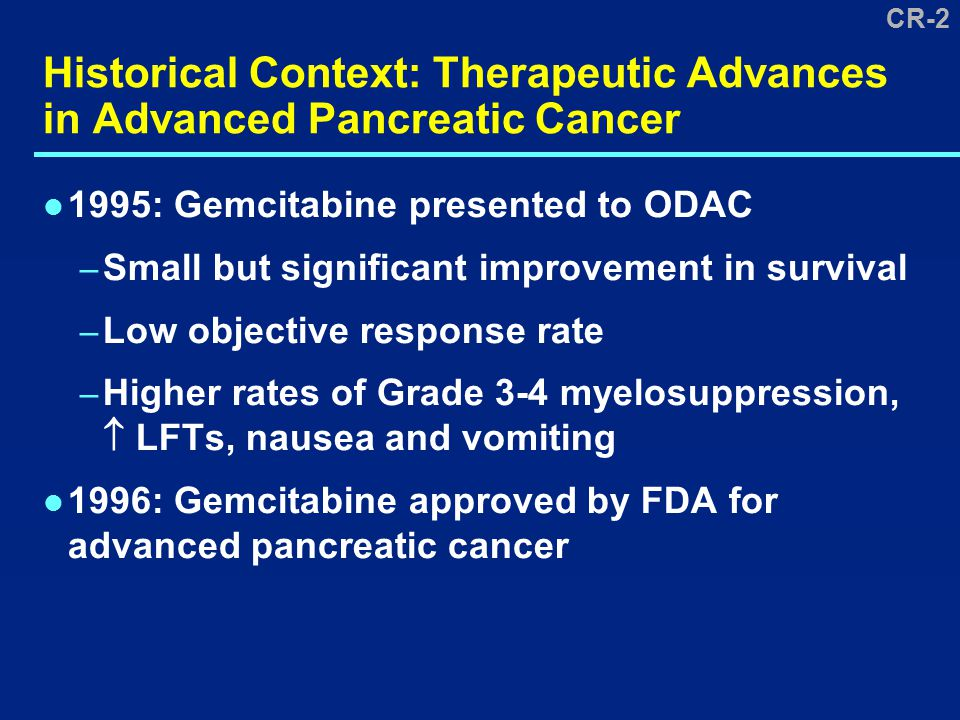 CR-2 Historical Context: Therapeutic Advances in Advanced Pancreatic Cancer 1995: Gemcitabine presented to ODAC – Small but significant improvement in survival – Low objective response rate – Higher rates of Grade 3-4 myelosuppression,  LFTs, nausea and vomiting 1996: Gemcitabine approved by FDA for advanced pancreatic cancer