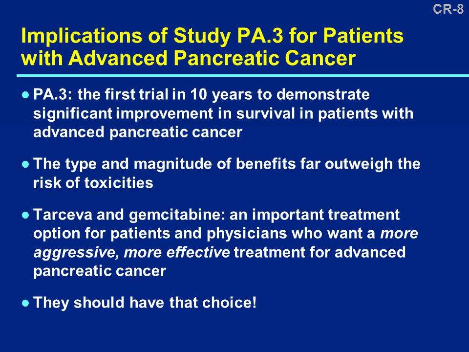 CR-8 Implications of Study PA.3 for Patients with Advanced Pancreatic Cancer PA.3: the first trial in 10 years to demonstrate significant improvement in survival in patients with advanced pancreatic cancer The type and magnitude of benefits far outweigh the risk of toxicities Tarceva and gemcitabine: an important treatment option for patients and physicians who want a more aggressive, more effective treatment for advanced pancreatic cancer They should have that choice!