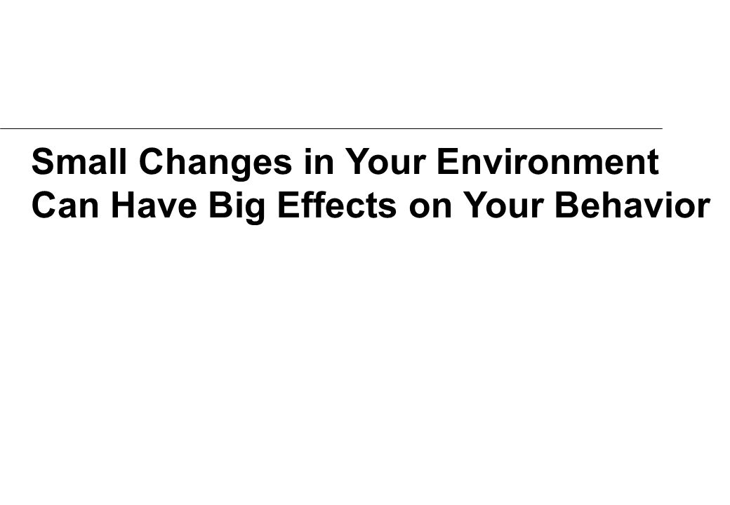 Small Changes in Your Environment Can Have Big Effects on Your Behavior