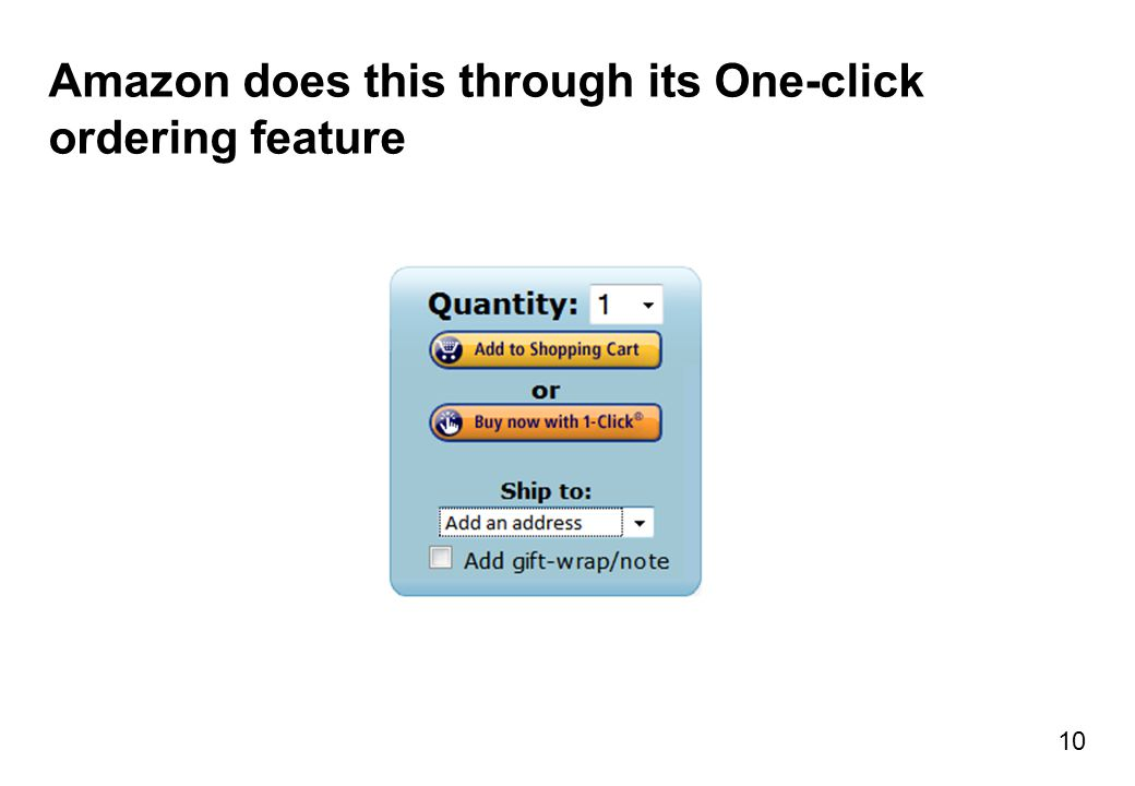 Amazon does this through its One-click ordering feature 10