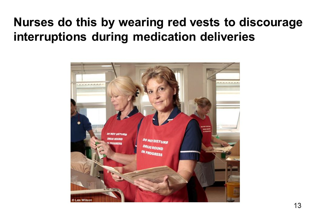 Nurses do this by wearing red vests to discourage interruptions during medication deliveries 13