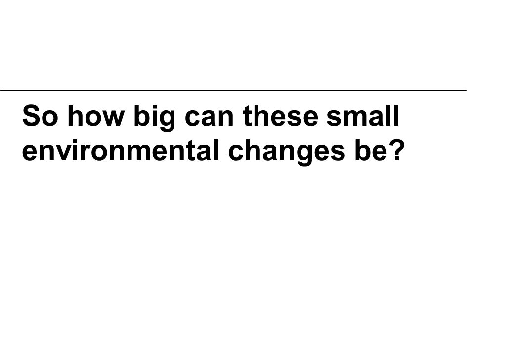 So how big can these small environmental changes be