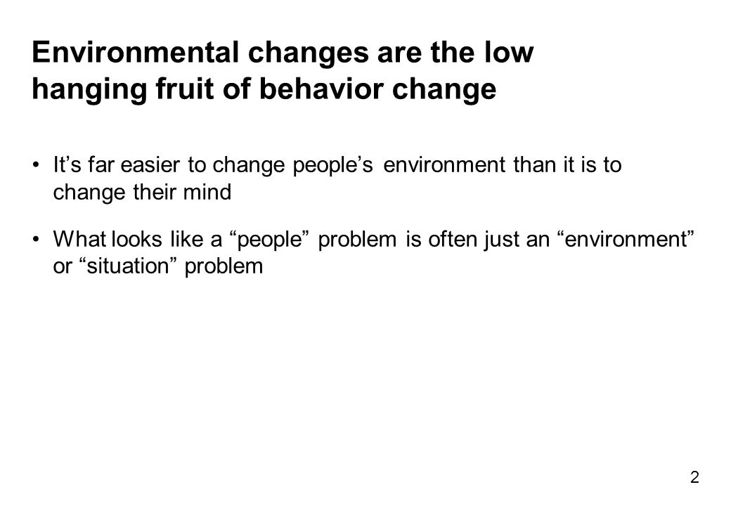 Environmental changes are the low hanging fruit of behavior change It's far easier to change people's environment than it is to change their mind What looks like a people problem is often just an environment or situation problem 2