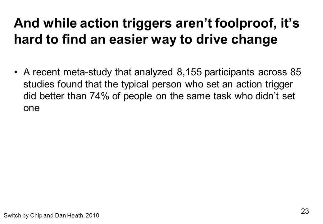 And while action triggers aren't foolproof, it's hard to find an easier way to drive change A recent meta-study that analyzed 8,155 participants across 85 studies found that the typical person who set an action trigger did better than 74% of people on the same task who didn't set one 23 Switch by Chip and Dan Heath, 2010