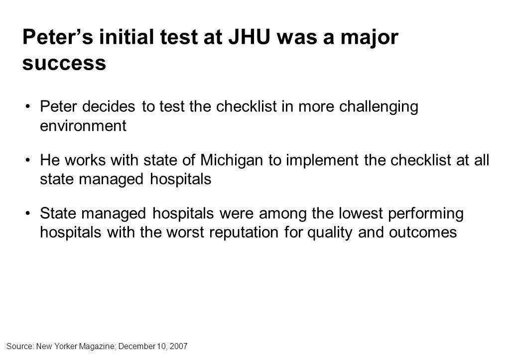 Peter's initial test at JHU was a major success Peter decides to test the checklist in more challenging environment He works with state of Michigan to implement the checklist at all state managed hospitals State managed hospitals were among the lowest performing hospitals with the worst reputation for quality and outcomes Source: New Yorker Magazine; December 10, 2007
