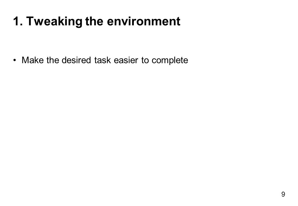 1. Tweaking the environment Make the desired task easier to complete 9