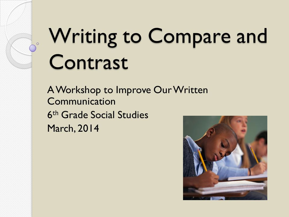 Writing to Compare and Contrast A Workshop to Improve Our Written Communication 6 th Grade Social Studies March, 2014