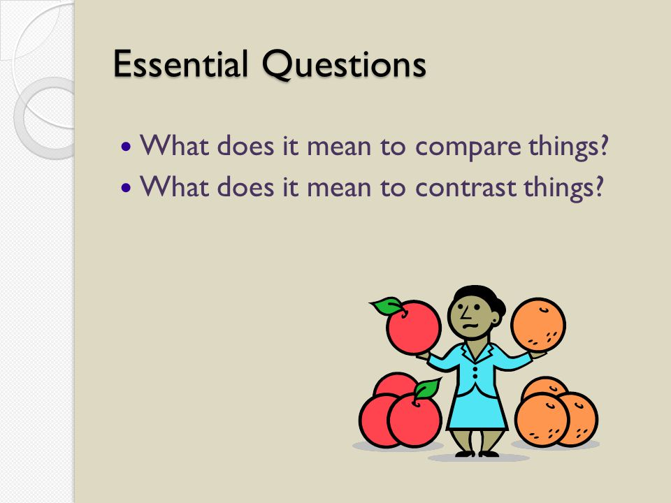 Essential Questions What does it mean to compare things What does it mean to contrast things