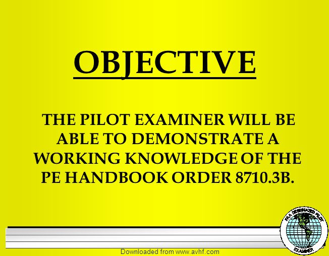 Downloaded from   OBJECTIVE THE PILOT EXAMINER WILL BE ABLE TO DEMONSTRATE A WORKING KNOWLEDGE OF THE PE HANDBOOK ORDER B.