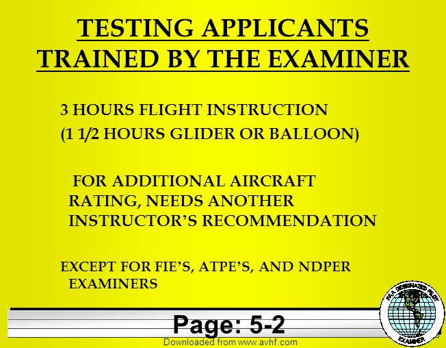 Downloaded from   TESTING APPLICANTS TRAINED BY THE EXAMINER 3 HOURS FLIGHT INSTRUCTION (1 1/2 HOURS GLIDER OR BALLOON) FOR ADDITIONAL AIRCRAFT RATING, NEEDS ANOTHER INSTRUCTOR ' S RECOMMENDATION EXCEPT FOR FIE ' S, ATPE ' S, AND NDPER EXAMINERS Page: 5-2