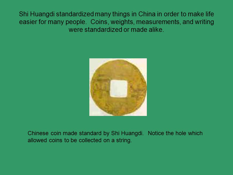Shi Huangdi standardized many things in China in order to make life easier for many people.